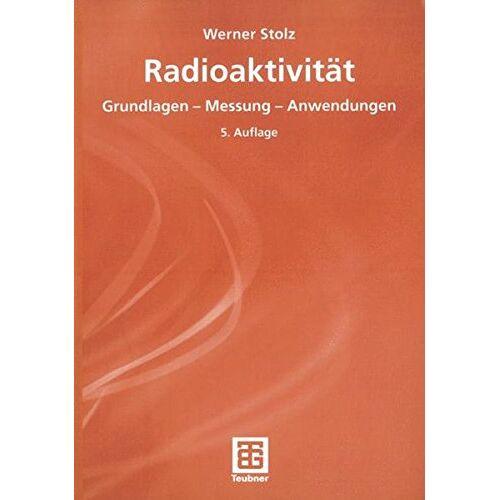 Werner Stolz - Radioaktivität: Grundlagen - Messung - Anwendungen (German Edition) - Preis vom 11.06.2021 04:46:58 h