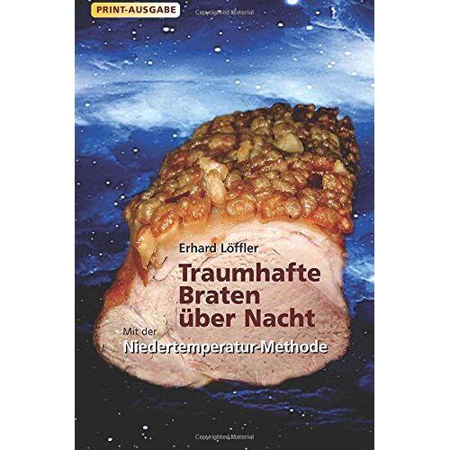 Erhard Löffler - Traumhafte Braten über Nacht mit der Niedertemperatur-Methode - Preis vom 20.06.2021 04:47:58 h