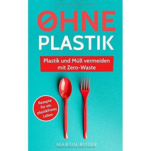 Martin Ritter - Ohne Plastik: Plastik und Müll vermeiden mit Zerowaste - Anleitungen und Rezepte für ein plastikfreies Leben - Preis vom 19.06.2021 04:48:54 h