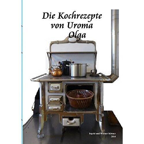 W. Körner - Die Kochrezepte von Uroma Olga - Preis vom 13.06.2021 04:45:58 h
