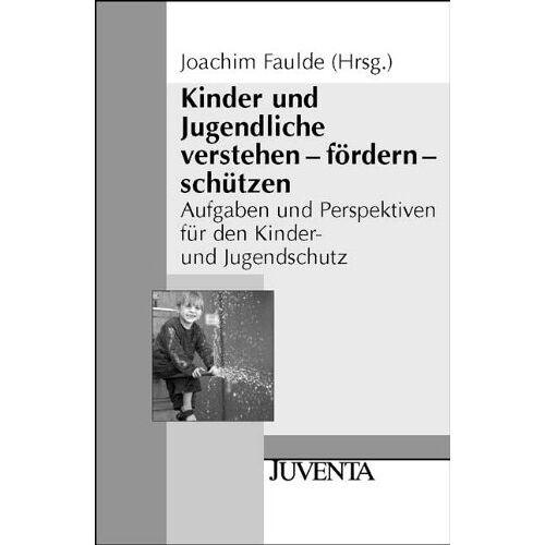 Joachim Faulde - Kinder und Jugendliche verstehen - fördern - schützen: Aufgaben und Perspektiven für den Kinder- und Jugendschutz: (Juventa Paperback) - Preis vom 14.06.2021 04:47:09 h