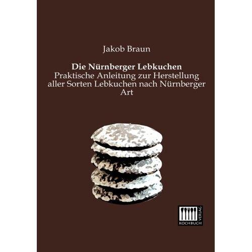 Jakob Braun - Die Nuernberger Lebkuchen: Praktische Anleitung zur Herstellung aller Sorten Lebkuchen nach Nuernberger Art - Preis vom 18.06.2021 04:47:54 h