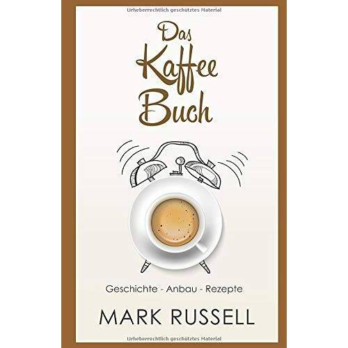 Mark Russell - Das Kaffee Buch: Geschichte - Anbau - Rezepte (Kaffee, Fairtrade, Biokaffee, Kaffeerezepte, Band 1) - Preis vom 18.06.2021 04:47:54 h