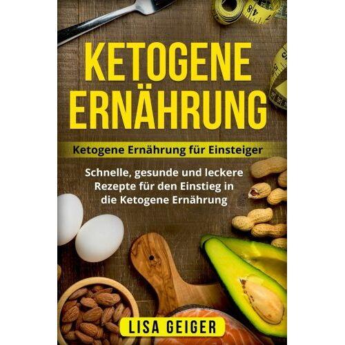 Lisa Geiger - Ketogene Ernährung: Ketogene Ernährung für Einsteiger. Schnelle, gesunde und leckere Rezepte für den Einstieg in die Ketogene Ernährung. - Preis vom 21.06.2021 04:48:19 h