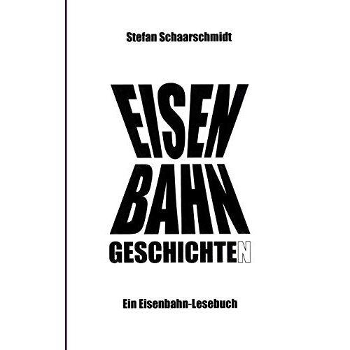 Stefan Schaarschmidt - Eisenbahn-Geschichte(n): Ein Eisenbahn-Lesebuch - Preis vom 23.07.2021 04:48:01 h