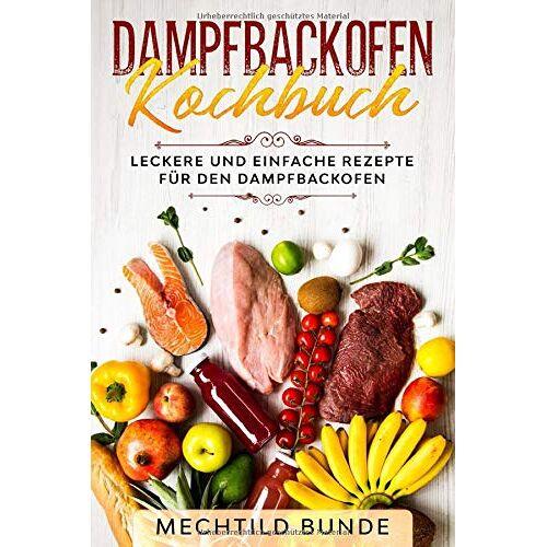 Mechtild Bunde - Dampfbackofen Kochbuch: Leckere und einfache Rezepte für den Dampfbackofen - Preis vom 22.06.2021 04:48:15 h