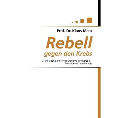Klaus Maar - Rebell gegen den Krebs: Grundlagen der biologischen Intensivtherapie - Die andere Krebstherapie - Preis vom 18.10.2021 04:54:15 h
