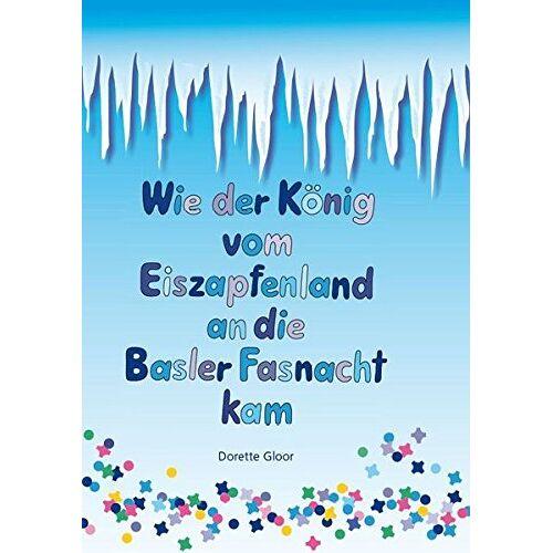 Dorette Gloor - Wie der König vom Eiszapfenland an die Basler Fasnacht kam. Basler Bilderbuch - Preis vom 21.06.2021 04:48:19 h