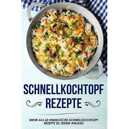 Karin Bauer - Schnellkochtopf Rezepte: das Schnellkochtopf Kochbuch mit über 60 himmlischen Rezepten zu jedem Anlass - Preis vom 16.06.2021 04:47:02 h
