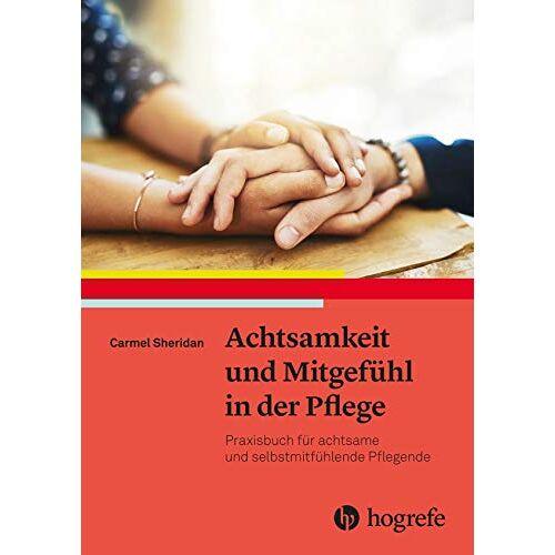 Carmel Sheridan - Achtsamkeit und Mitgefühl in der Pflege: Praxisbuch für achtsame und selbstmitfühlende Pflegende - Preis vom 19.06.2021 04:48:54 h