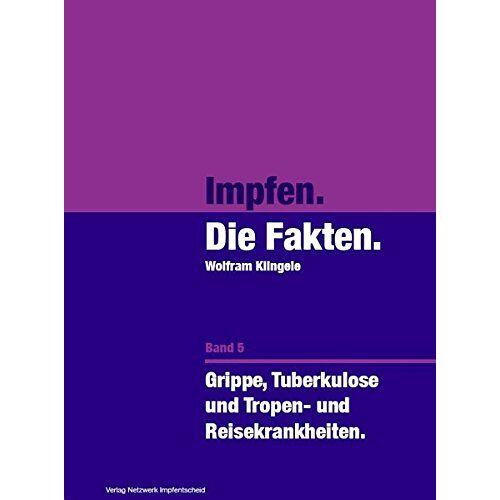 Wolfram Klingele - Impfen - Die Fakten (Band 5): Grippe, Tuberkulose, und Tropen- und Reisekrankheiten - Preis vom 11.06.2021 04:46:58 h