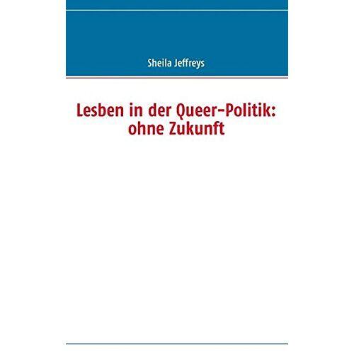 Sheila Jeffreys - Lesben in der Queer-Politik: ohne Zukunft - Preis vom 20.06.2021 04:47:58 h