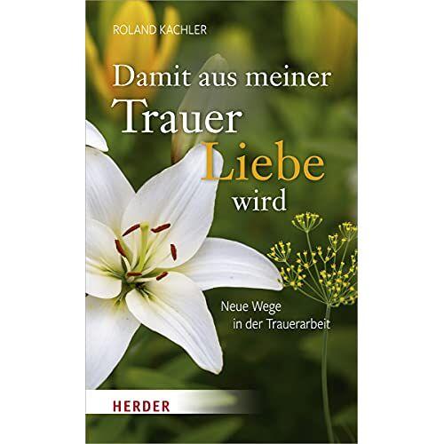 Roland Kachler - Damit aus meiner Trauer Liebe wird: Neue Wege in der Trauerarbeit - Preis vom 12.10.2021 04:55:55 h