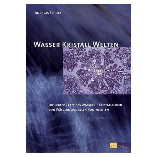 Andreas Schulz - Wasser Kristall Welten: Die Lebenskraft des Wassers - Kristallbilder von Wässern aus allen Kontinenten - Preis vom 25.09.2021 04:52:29 h