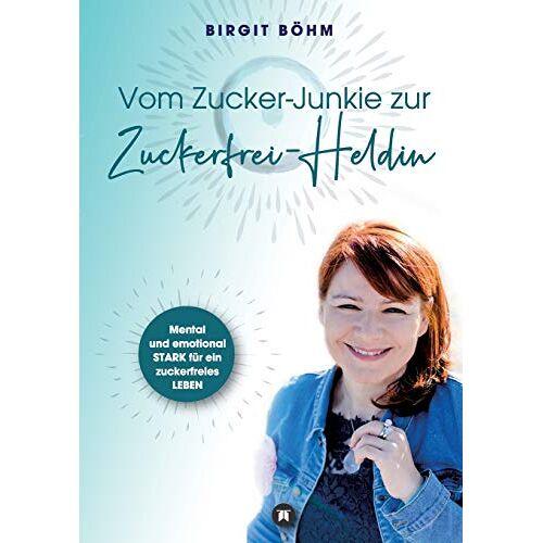 Birgit Böhm - Vom Zucker-Junkie zur Zuckerfrei-Heldin: Mental und emotional STARK für ein zuckerfreies LEBEN - Preis vom 22.07.2021 04:48:11 h