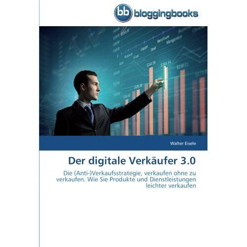 Walter Eisele - Der digitale Verkäufer 3.0: Die (Anti-)Verkaufsstrategie, verkaufen ohne zu verkaufen. Wie Sie Produkte und Dienstleistungen leichter verkaufen - Preis vom 17.05.2021 04:44:08 h
