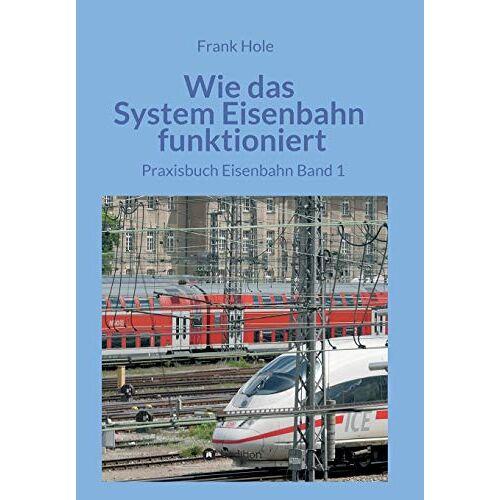 Frank Hole - Wie das System Eisenbahn funktioniert: Praxisbuch Eisenbahn Band 1 - Preis vom 23.09.2021 04:56:55 h