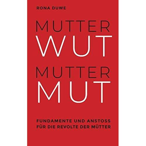Rona Duwe - Mutterwut Muttermut: Fundamente und Anstoß für die Revolte der Mütter - Preis vom 30.07.2021 04:46:10 h
