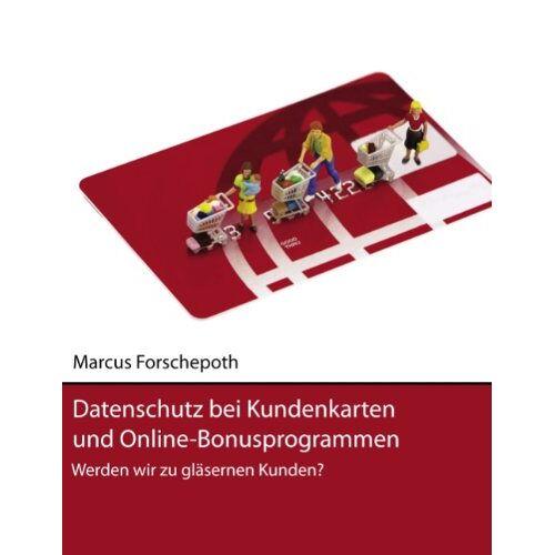 Marcus Forschepoth - Datenschutz bei Kundenkarten und Online-Bonusprogrammen: Werden wir zu gläsernen Kunden? - Preis vom 13.06.2021 04:45:58 h