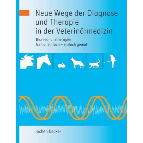 Jochen Becker - Neue Wege der Diagnose und Therapie in der Veterinärmedizin: Bioresonanztherapie: Genial einfach - einfach genial - Preis vom 24.07.2021 04:46:39 h