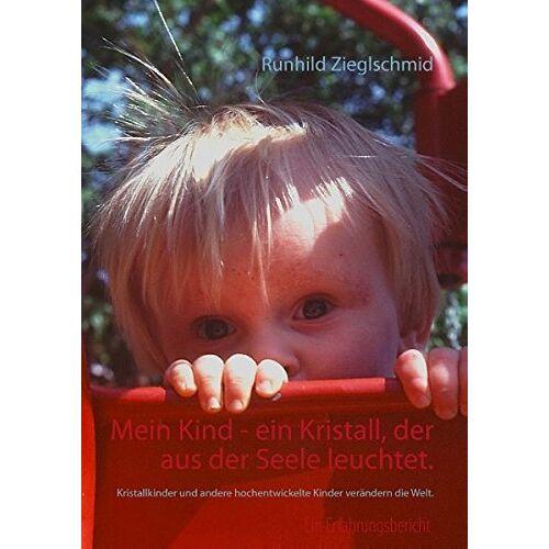 Runhild Zieglschmid - Mein Kind - ein Kristall, der aus der Seele leuchtet.: Kristallkinder und andere hochentwickelte Kinder verändern die Welt. - Preis vom 11.06.2021 04:46:58 h