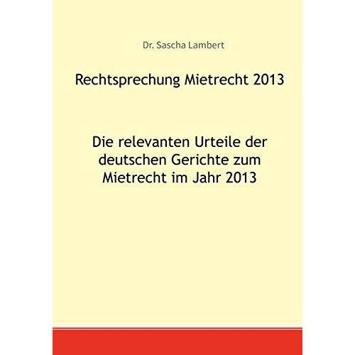 Sascha Lambert - Rechtsprechung Mietrecht 2013: Die relevanten Urteile der deutschen Gerichte zum Mietrecht im Jahr 2013 - Preis vom 14.06.2021 04:47:09 h