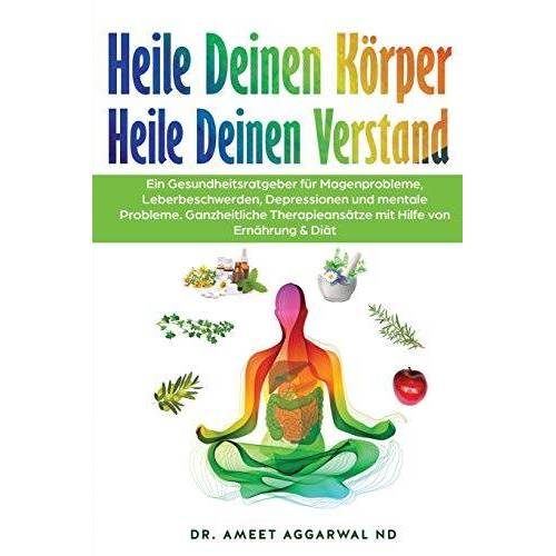 Aggarwal ND, Dr. Ameet - Heile Deinen Körper Heile Deinen Verstand: EIN GESUNDHEITSRATGEBER FÜR MAGENPROBLEME, LEBERBESCHWERDEN, DEPRESSIONEN UND MENTALE PROBLEME. GANZHEITLICHE THERAPIEANSÄTZE MIT HILFE VON ERNÄHRUNG & DIÄT - Preis vom 19.06.2021 04:48:54 h