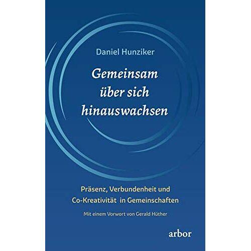 Daniel Hunziker - Gemeinsam über sich hinauswachsen: Präsenz, Verbundenheit und Co-Kreativität in Gemeinschaften - Preis vom 17.06.2021 04:48:08 h