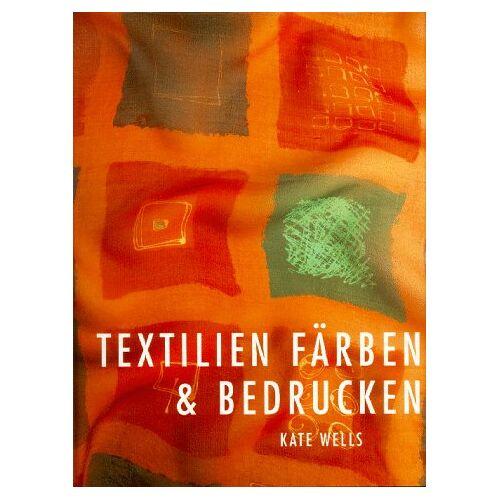 Kate Wells - Textilien färben und bedrucken - Preis vom 11.06.2021 04:46:58 h