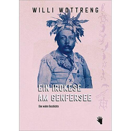 Willi Wottreng - Ein Irokese am Genfersee: Eine wahre Geschichte. - Preis vom 17.05.2021 04:44:08 h
