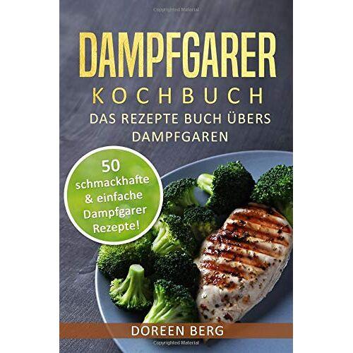 Doreen Berg - Dampfgarer Kochbuch ? Das Rezepte Buch übers Dampfgaren: 50 schmackhafte & einfache Dampfgarer Rezepte! - Preis vom 17.06.2021 04:48:08 h