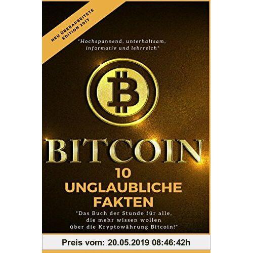 Marc Forester Bitcoins: 10 unglaubliche Fakten - Edition 2017: Das Buch der Stunde für alle, die mehr wissen wollen, über die Kryptowährung Bitcoin.