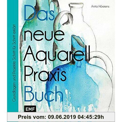 Anita Hörskens Das neue Aquarell-Praxis-Buch: Grundlagen und Projekte Schritt für Schritt erklärt