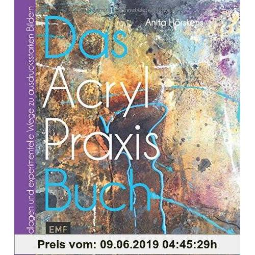 Anita Hörskens Das Acryl-Praxis-Buch: Grundlagen und experimentelle Wege zu schönen Bildern