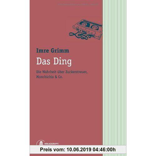 Imre Grimm Das Ding. Die Wahrheit über Zuckerstreuer, Monchichis & Co.