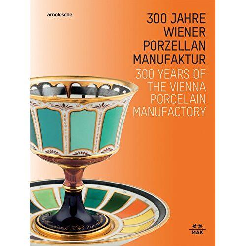 Christoph Thun-Hohenstein - 300 Jahre Wiener Porzellanmanufaktur / 300 Years of the Vienna Porcelain Manufactory - Preis vom 20.10.2020 04:55:35 h