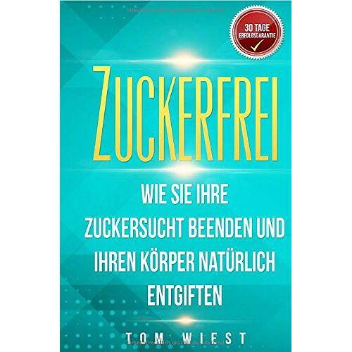 Tom Wiest - Zuckerfrei: Wie Sie Ihre Zuckersucht beenden und Ihren Körper natürlich entgiften - Mit der 14-Tage Detox in ein zuckerfreies Leben - Preis vom 27.02.2021 06:04:24 h