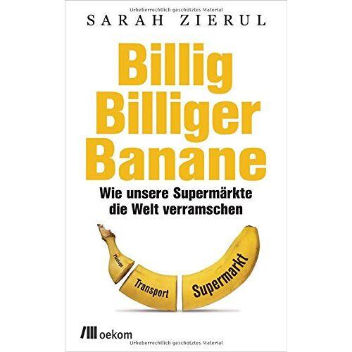 Sarah Zierul - Billig.Billiger.Banane: Wie unsere Supermärkte die Welt verramschen - Preis vom 20.08.2019 06:17:27 h