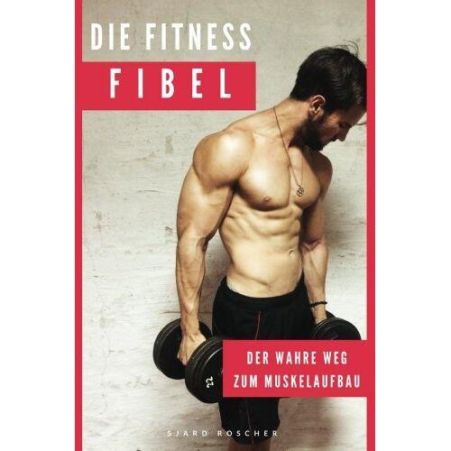 Sjard Roscher - Die Fitness Fibel: Der wahre Weg zum Muskelaufbau - Preis vom 21.04.2021 04:48:01 h
