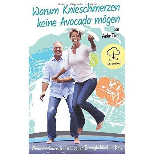 Anke Thiel - Warum Knieschmerzen keine Avocado mögen: Wieder schmerzfrei mit voller Beweglichkeit im Knie - Preis vom 21.01.2021 06:07:38 h