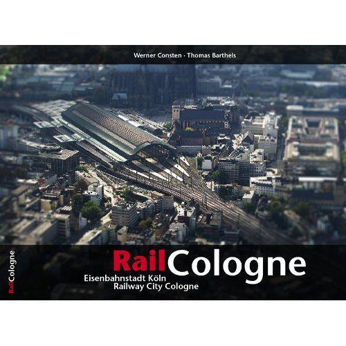 Thomas Barthels - RailCologne: Eisenbahnstadt Köln · Railway City Cologne - Preis vom 25.02.2021 06:08:03 h
