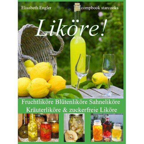 Elisabeth Engler - Liköre!: Fruchtliköre Blütenliköre Sahneliköre Kräuterliköre & zuckerfreie Liköre - Preis vom 19.01.2020 06:04:52 h