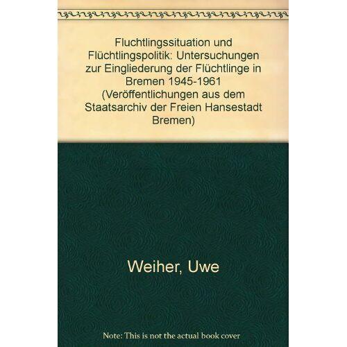 Uwe Weiher - Flüchtlingssituation und Flüchtlingspolitik: Untersuchungen zur Eingliederung der Flüchtlinge in Bremen 1945-1961 - Preis vom 06.09.2020 04:54:28 h