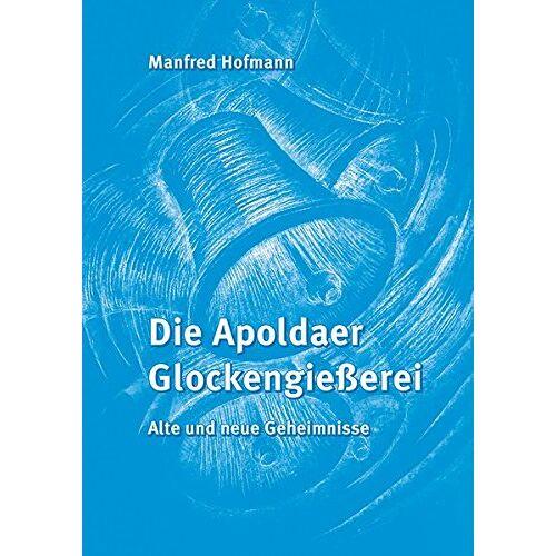 Manfred Hofmann - Die Apoldaer Glockengießerei: Alte und neue Geheimnisse - Preis vom 05.05.2021 04:54:13 h