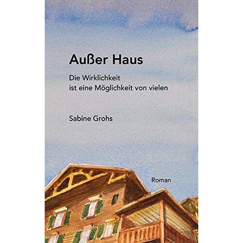 Sabine Grohs - Außer Haus: Die Wirklichkeit ist eine Möglichkeit von vielen - Preis vom 17.04.2021 04:51:59 h