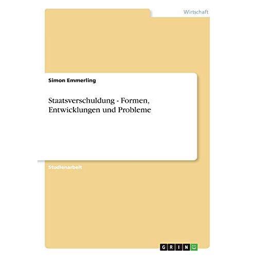 Simon Emmerling - Staatsverschuldung - Formen, Entwicklungen und Probleme - Preis vom 20.10.2020 04:55:35 h