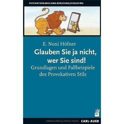 Höfner, E. Noni - Glauben Sie ja nicht, wer Sie sind!: Grundlagen und Fallbeispiele des Provokativen Stils - Preis vom 11.05.2021 04:49:30 h