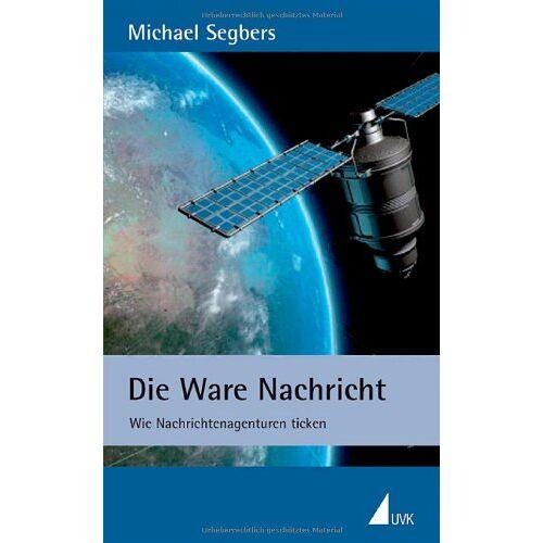 Michael Segbers - Die Ware Nachricht: Wie Nachrichtenagenturen ticken - Preis vom 15.05.2021 04:43:31 h