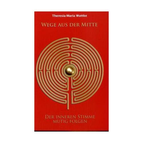 Theresia-Maria Wuttke - Wege aus der Mitte: Der inneren Stimme mutig folgen - Preis vom 28.02.2021 06:03:40 h