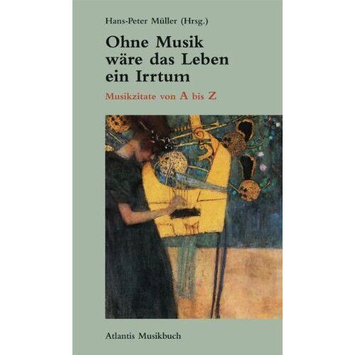 Hans-Peter Müller - Ohne Musik wäre das Leben ein Irrtum: Musikzitate von A bis Z: Musikzitate von A-Z - Preis vom 24.02.2021 06:00:20 h